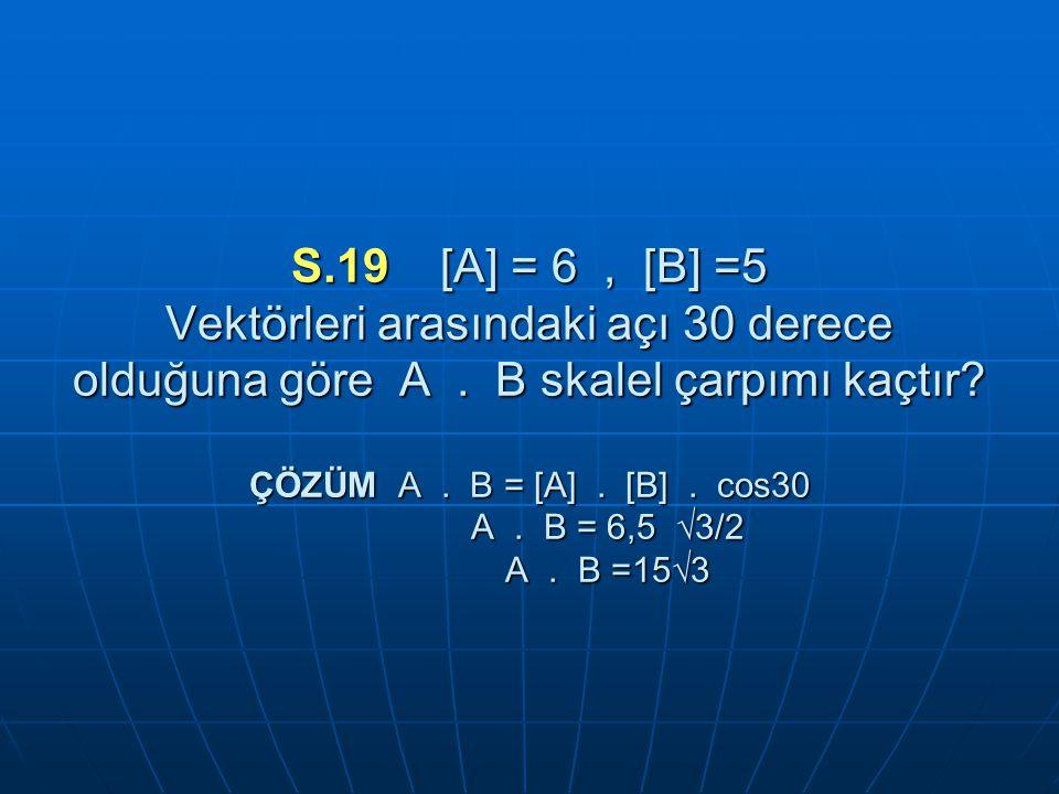 S.19 [A] = 6 , [B] =5 Vektörleri arasındaki açı 30 derece olduğuna göre A .